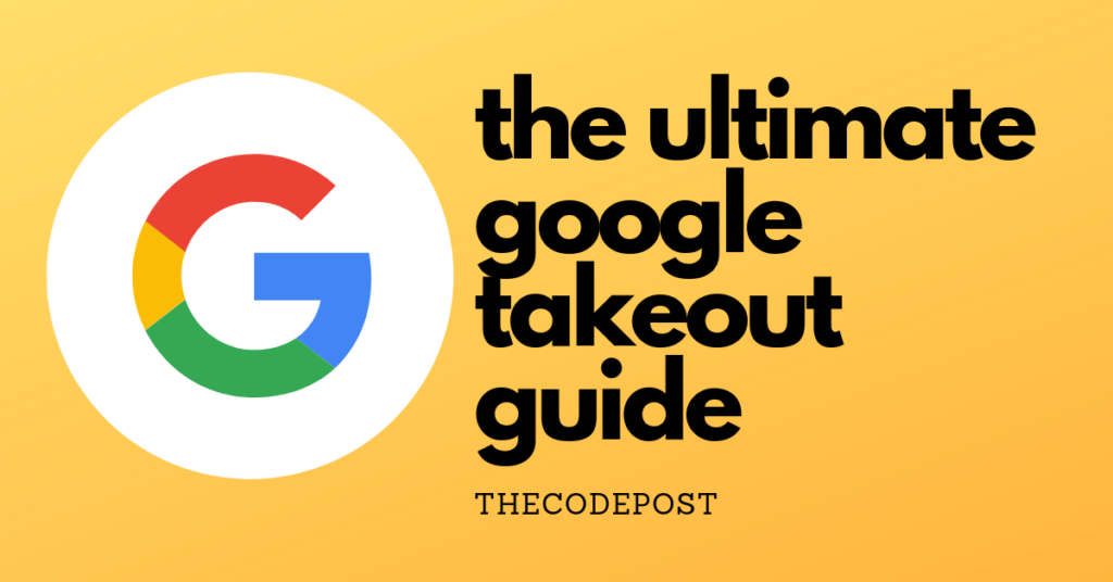 the ultimate google takeout guide